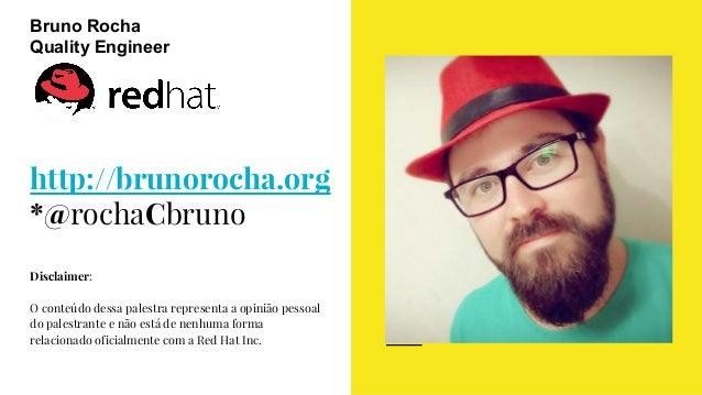 http://brunorocha.org *@rochaCbruno Disclaimer: O conteúdo dessa palestra representa a opinião pessoal do palestrante e nã...
