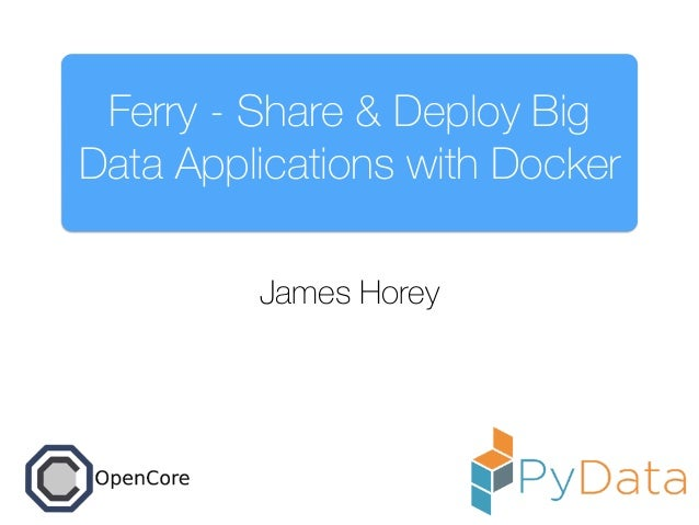 Ferry - Share & Deploy Big Data Applications with Docker James Horey