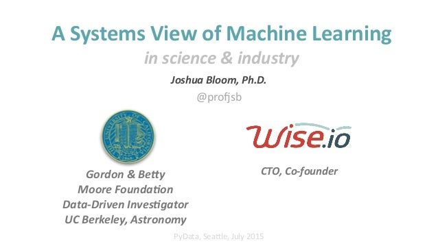 """Joshua%Bloom,%Ph.D.%% CTO,%Co'founder PyData,'Sea*le,'July'2015 A""""Systems""""View""""of""""Machine""""Learning"""" in%science%&%industry ..."""