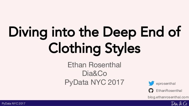 PyData NYC 2017 Diving into the Deep End of Clothing Styles Ethan Rosenthal Dia&Co PyData NYC 2017 eprosenthal EthanRosent...