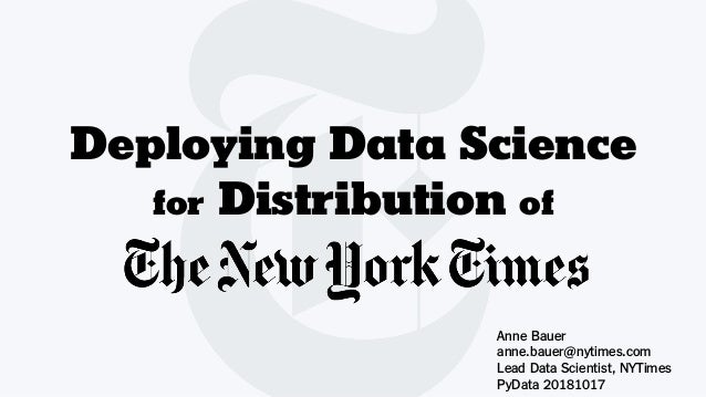 Deploying Data Science for Distribution of Anne Bauer anne.bauer@nytimes.com Lead Data Scientist, NYTimes PyData 20181017