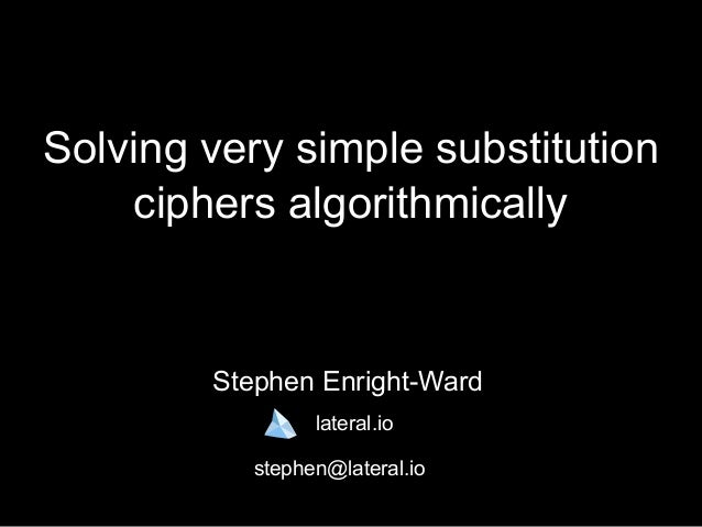 Solving very simple substitution ciphers algorithmically Stephen Enright-Ward lateral.io stephen@lateral.io