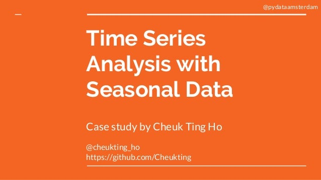 Time Series Analysis with Seasonal Data Case study by Cheuk Ting Ho @cheukting_ho https://github.com/Cheukting @pydataamst...