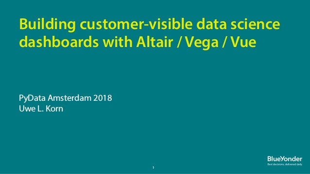 1 PyData Amsterdam 2018 Uwe L. Korn Building customer-visible data science dashboards with Altair / Vega / Vue