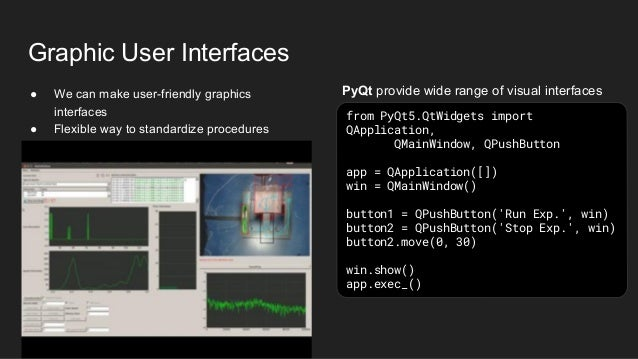 Graphic User Interfaces ● We can make user-friendly graphics interfaces ● Flexible way to standardize procedures from PyQt...