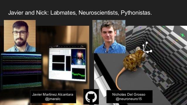 Javier and Nick: Labmates, Neuroscientists, Pythonistas. Javier Martinez Alcantara @jmaralc Nicholas Del Grosso @neuroneur...