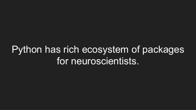 Python has rich ecosystem of packages for neuroscientists.