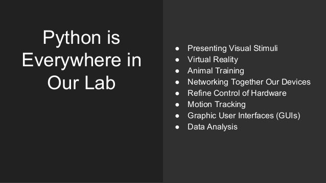 Python is Everywhere in Our Lab ● Presenting Visual Stimuli ● Virtual Reality ● Animal Training ● Networking Together Our ...