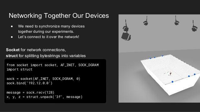 Networking Together Our Devices from socket import socket, AF_INET, SOCK_DGRAM import struct sock = socket(AF_INET, SOCK_D...