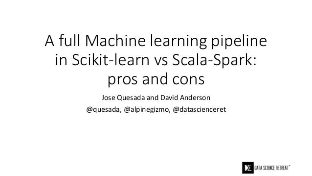 A full Machine learning pipeline in Scikit-learn vs Scala-Spark: pros and cons Jose Quesada and David Anderson @quesada, @...
