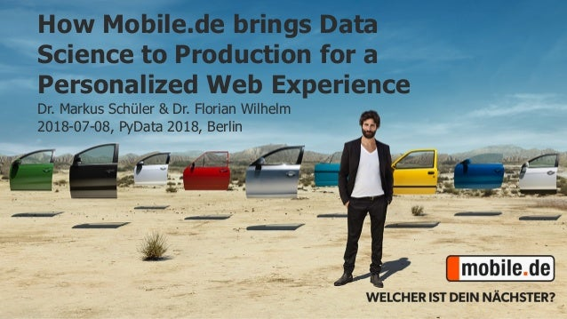 How Mobile.de brings Data Science to Production for a Personalized Web Experience Dr. Markus Schüler & Dr. Florian Wilhelm...