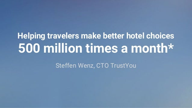 Helping travelers make better hotel choices 500 million times a month* Steffen Wenz, CTO TrustYou