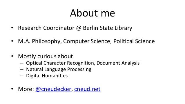 About me • Research Coordinator @ Berlin State Library • M.A. Philosophy, Computer Science, Political Science • Mostly cur...