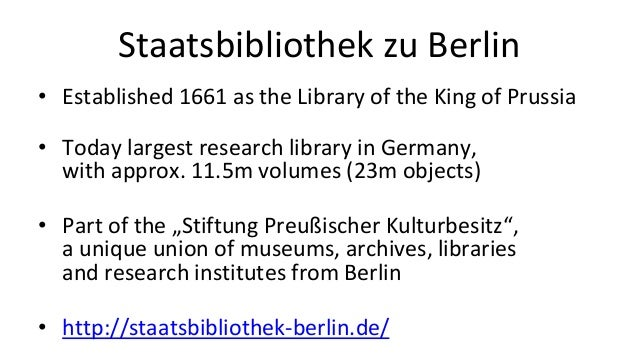 Staatsbibliothek zu Berlin • Established 1661 as the Library of the King of Prussia • Today largest research library in Ge...