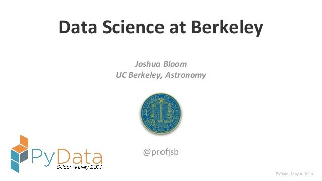 Data$Science$at$Berkeley Joshua'Bloom' UC'Berkeley,'Astronomy @pro%sb PyData,'May'4.'2014