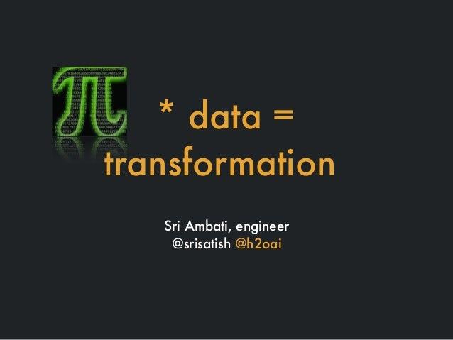 * data = transformation Sri Ambati, engineer @srisatish @h2oai