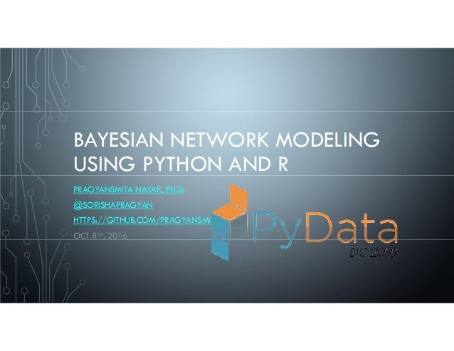 BAYESIAN NETWORK MODELING USING PYTHON AND R PRAGYANSMITA NAYAK, PH.D. @SORISHAPRAGYAN HTTPS://GITHUB.COM/PRAGYANSMITA OCT...