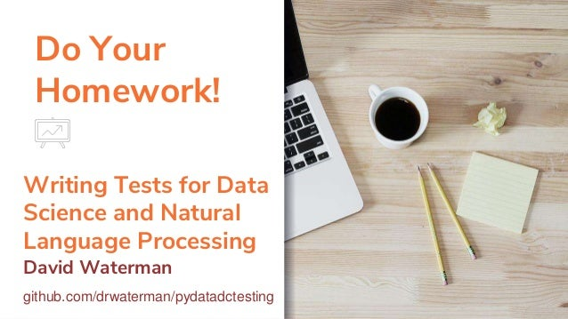 Do Your Homework! Writing Tests for Data Science and Natural Language Processing David Waterman github.com/drwaterman/pyda...