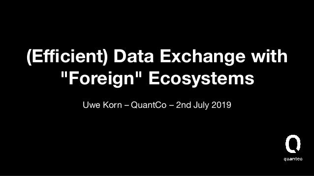 """(Efficient) Data Exchange with """"Foreign"""" Ecosystems Uwe Korn – QuantCo – 2nd July 2019"""