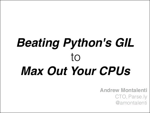 Beating Python's GIL! to Max Out Your CPUs Andrew Montalenti! CTO, Parse.ly @amontalenti