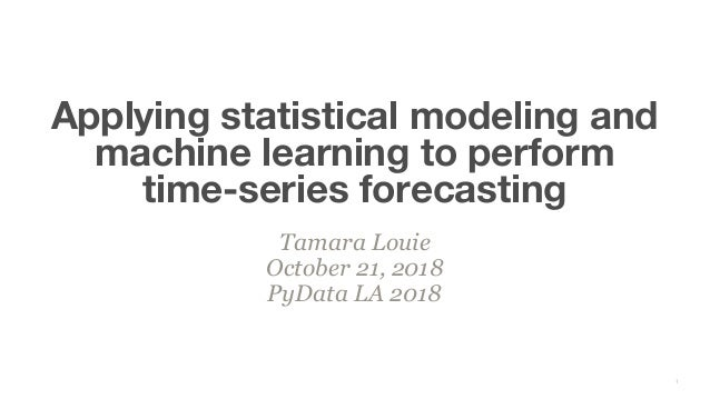 Tamara Louie October 21, 2018 PyData LA 2018 Applying statistical modeling and machine learning to perform time-series for...