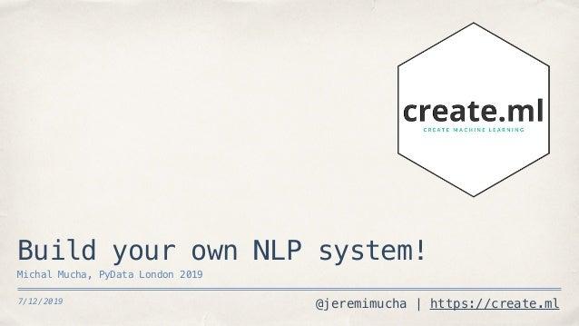 @jeremimucha | https://create.ml7/12/2019 Build your own NLP system! Michal Mucha, PyData London 2019