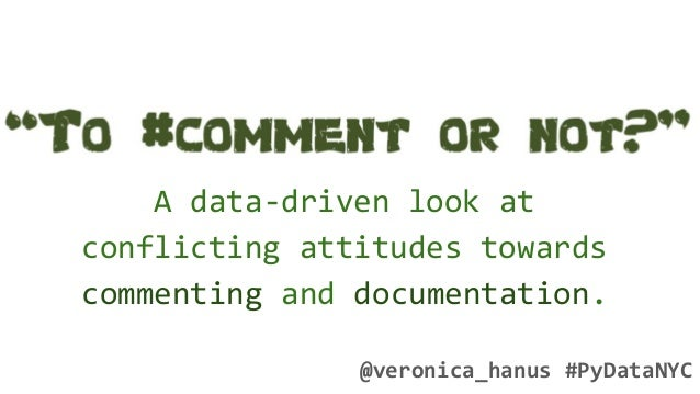 A data-driven look at conflicting attitudes towards commenting and documentation. @veronica_hanus #PyDataNYC