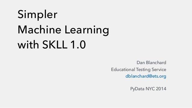Simpler  Machine Learning  with SKLL 1.0  Dan Blanchard  Educational Testing Service  dblanchard@ets.org  PyData NYC 2014