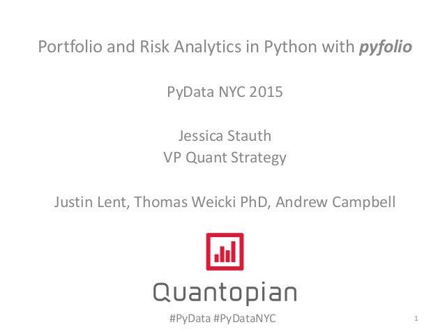 Portfolio and Risk Analytics in Python with pyfolio PyData NYC 2015 Jessica Stauth VP Quant Strategy Justin Lent, Thomas W...