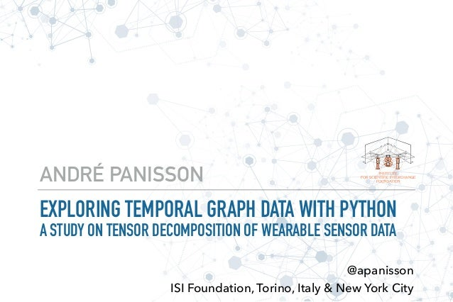 EXPLORING TEMPORAL GRAPH DATA WITH PYTHON A STUDY ON TENSOR DECOMPOSITION OF WEARABLE SENSOR DATA ANDRÉ PANISSON @apaniss...