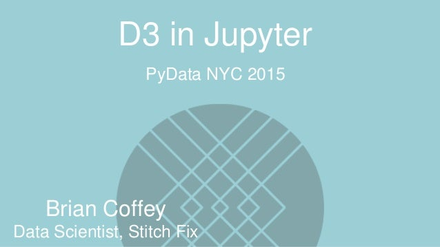 Brian Coffey Data Scientist, Stitch Fix PyData NYC 2015 D3 in Jupyter