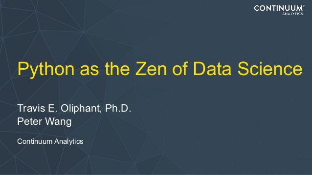 Python as the Zen of Data Science Travis E. Oliphant, Ph.D. Peter Wang Continuum Analytics