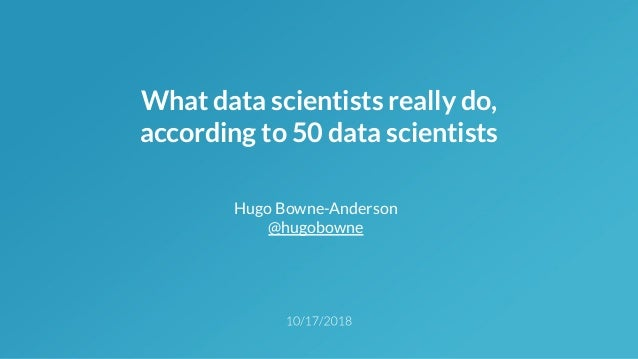 What data scientists really do, according to 50 data scientists Hugo Bowne-Anderson @hugobowne