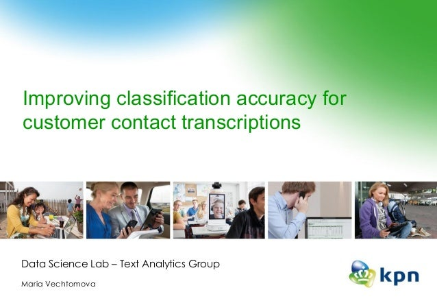 Improving classification accuracy for customer contact transcriptions Data Science Lab – Text Analytics Group Maria Vechto...