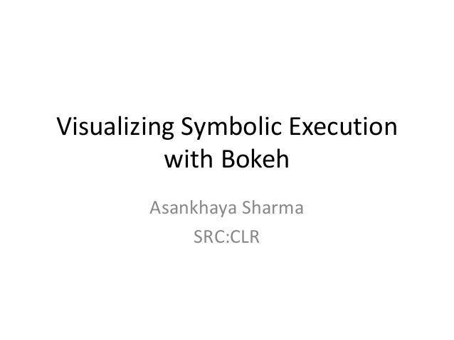 Visualizing Symbolic Execution with Bokeh Asankhaya Sharma SRC:CLR