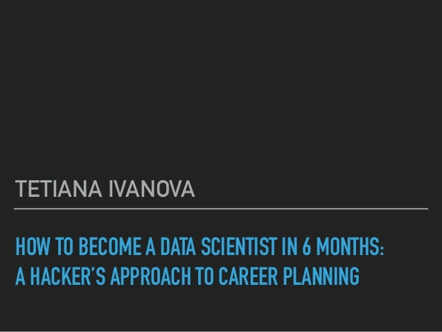 HOW TO BECOME A DATA SCIENTIST IN 6 MONTHS: A HACKER'S APPROACH TO CAREER PLANNING TETIANA IVANOVA