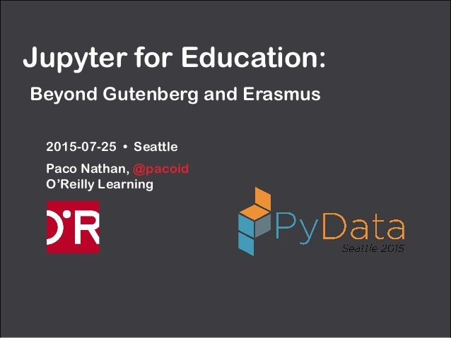 Jupyter for Education:  Beyond Gutenberg and Erasmus 2015-07-25 • Seattle Paco Nathan, @pacoid O'Reilly Learning