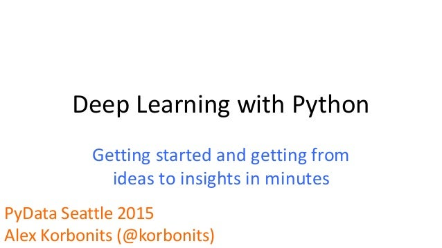 Deep Learning with Python Getting started and getting from ideas to insights in minutes PyData Seattle 2015 Alex Korbonits...