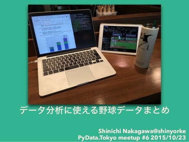 データ分析に使える野球データまとめ Shinichi Nakagawa@shinyorke PyData.Tokyo meetup #6 2015/10/23