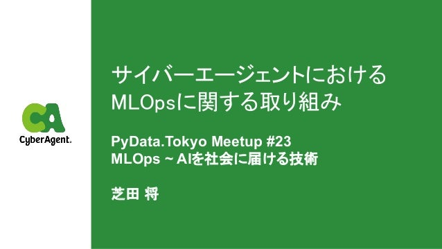 サイバーエージェントにおける MLOpsに関する取り組み PyData.Tokyo Meetup #23 MLOps ~ AIを社会に届ける技術 芝田 将