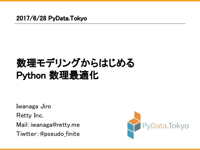 Iwanaga Jiro Retty Inc. Mail:iwanaga@retty.me Tiwtter:@pseudo_finite 2017/6/28 PyData.Tokyo 数理モデリングからはじめる Python 数理最適化