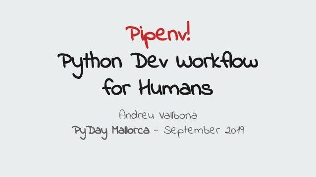 Pipenv! Python Dev Workflow for Humans Andreu Vallbona PyDay Mallorca - September 2019