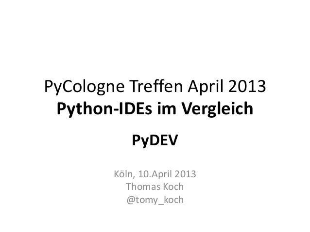 PyCologne Treffen April 2013 Python-IDEs im Vergleich            PyDEV        Köln, 10.April 2013          Thomas Koch    ...
