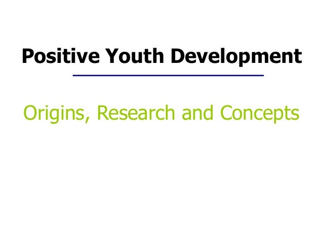 Positive Youth Development Origins, Research and Concepts