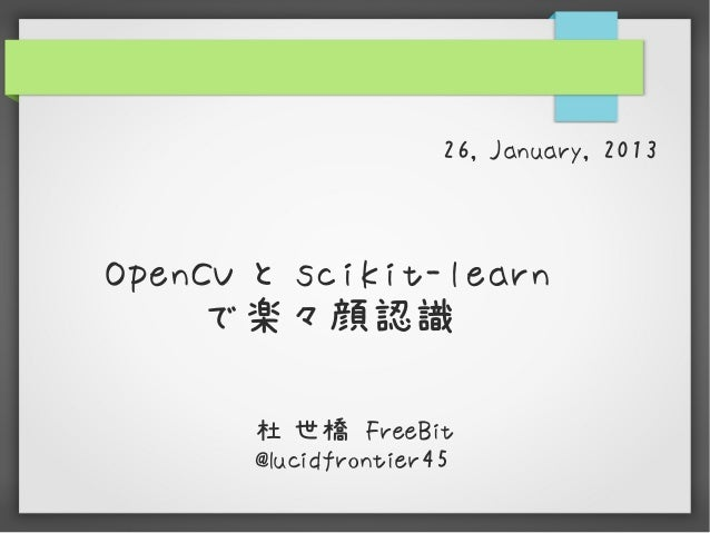 26, January, 2013OpenCV と scikit-learn    で楽々顔認識       杜 世橋 FreeBit       @lucidfrontier45