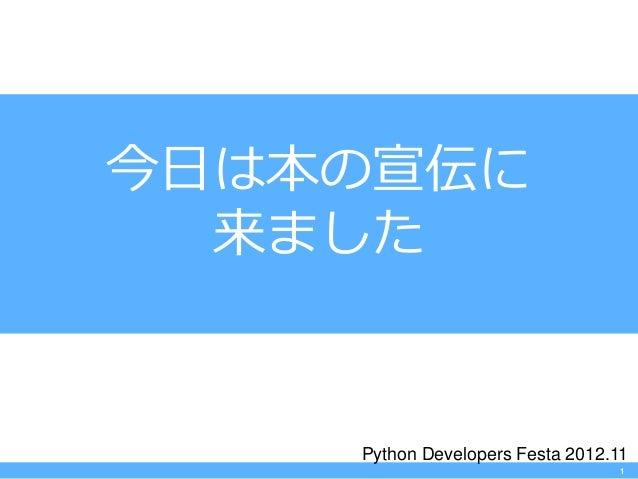 今日は本の宣伝に  来ました    Python Developers Festa 2012.11                                  1