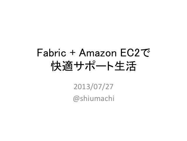 Fabric + Amazon EC2で 快適サポート生活 2013/07/27   @shiumachi