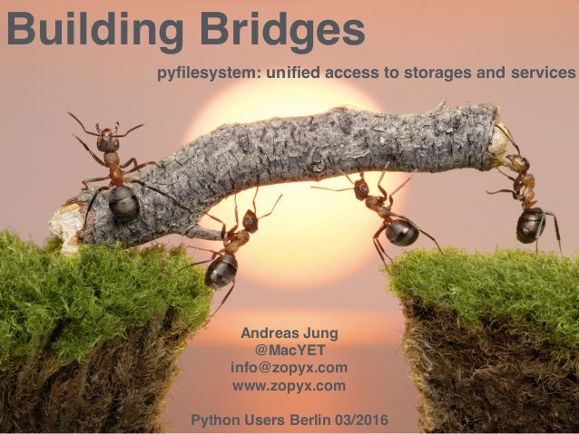 . . Building Bridges pyfilesystem: unified access to storages and services Andreas Jung @MacYET