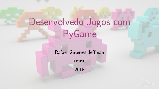 Desenvolvedo Jogos com PyGame Rafael Guterres Jeffman Tchelinux 2018