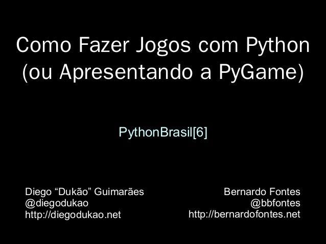 """Como Fazer Jogos com Python (ou Apresentando a PyGame) PythonBrasil[6] Diego """"Dukão"""" Guimarães @diegodukao http://diegoduk..."""